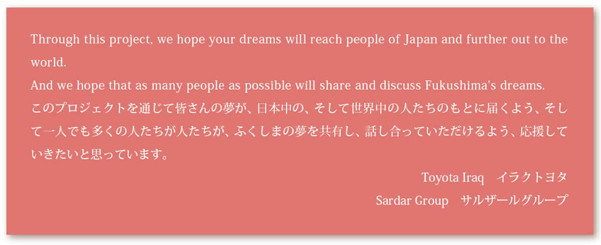 Through this project, we hope your dreams will reach people of Japan and further out to theworld.And we hope that as many people as possible will share and discuss Fukushima's dreams.このプロジェクトを通じて皆さんの夢が、日本中の、そして世界中の人たちのもとに届くよう、そして一人でも多くの人たちが人たちが、ふくしまの夢を共有し、話し合っていただけるよう、応援していきたいと思っています。Toyota Iraq イラクトヨタSardar Group サルザールグループ